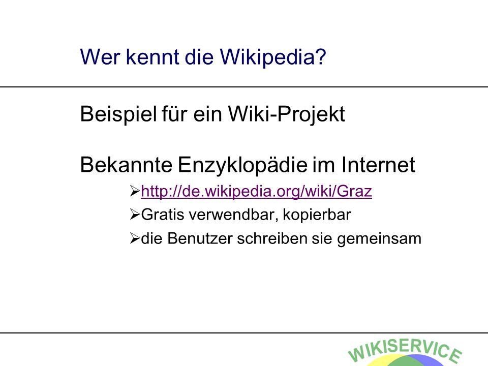 Wer kennt die Wikipedia? Beispiel für ein Wiki-Projekt Bekannte Enzyklopädie im Internet http://de.wikipedia.org/wiki/Graz Gratis verwendbar, kopierba