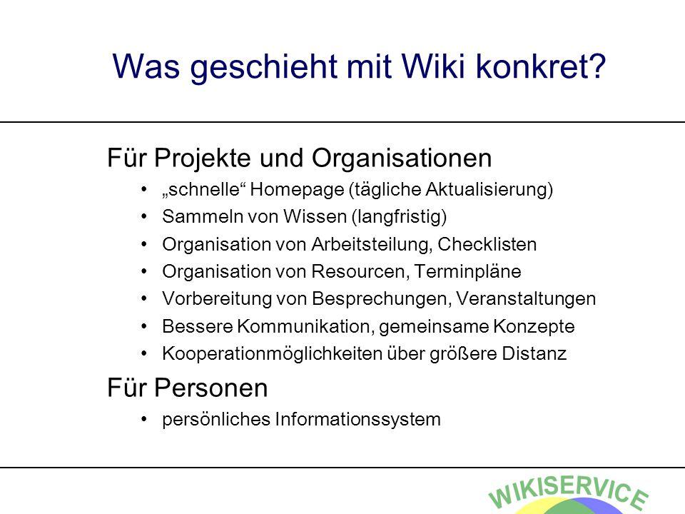 Was geschieht mit Wiki konkret? Für Projekte und Organisationen schnelle Homepage (tägliche Aktualisierung) Sammeln von Wissen (langfristig) Organisat
