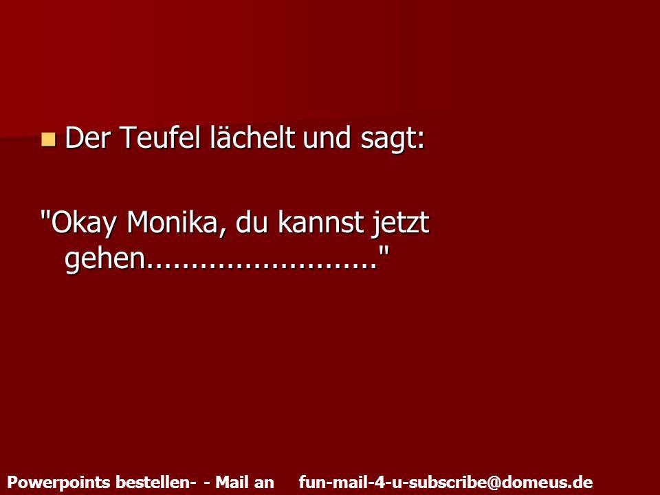 Powerpoints bestellen- - Mail an fun-mail-4-u-subscribe@domeus.de Der Teufel lächelt und sagt: Der Teufel lächelt und sagt: Okay Monika, du kannst jetzt gehen..........................