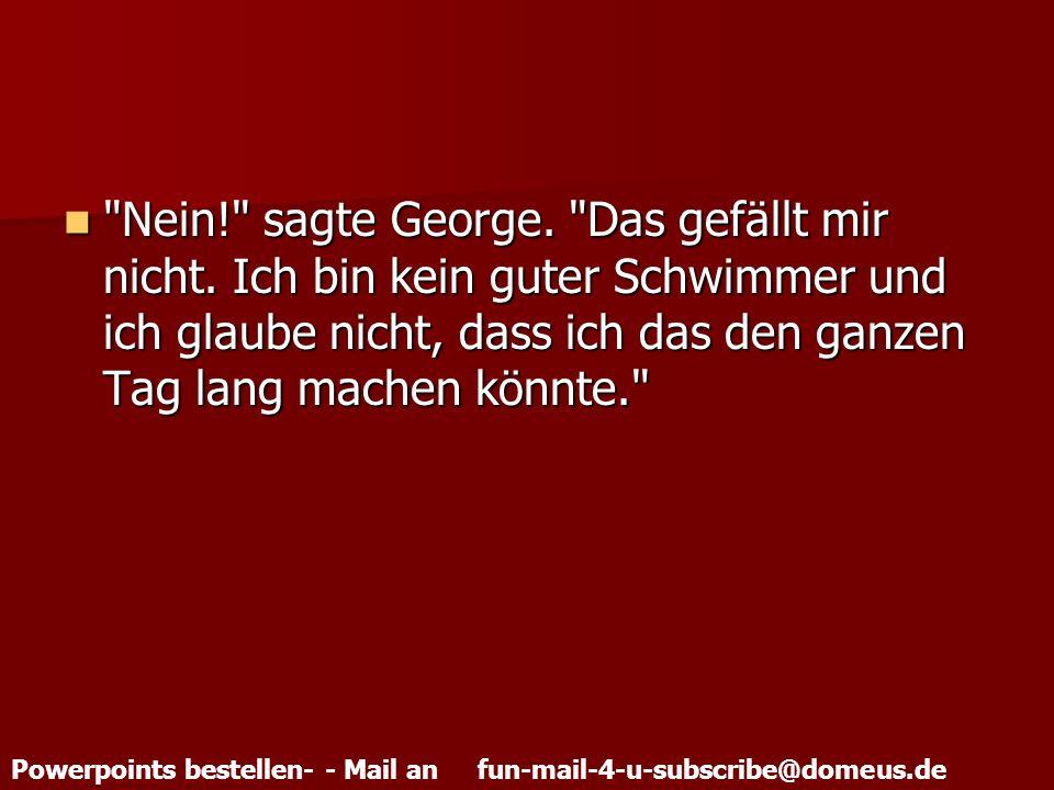 Powerpoints bestellen- - Mail an fun-mail-4-u-subscribe@domeus.de Nein! sagte George.