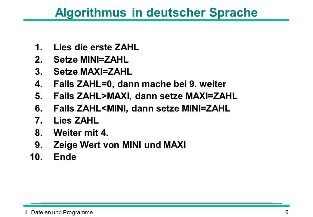 4. Dateien und Programme6 Algorithmus in deutscher Sprache 1.Lies die erste ZAHL 2.Setze MINI=ZAHL 3.Setze MAXI=ZAHL 4.Falls ZAHL=0, dann mache bei 9.