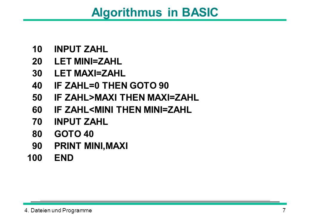 4. Dateien und Programme7 Algorithmus in BASIC 10INPUT ZAHL 20LET MINI=ZAHL 30LET MAXI=ZAHL 40IF ZAHL=0 THEN GOTO 90 50IF ZAHL>MAXI THEN MAXI=ZAHL 60I