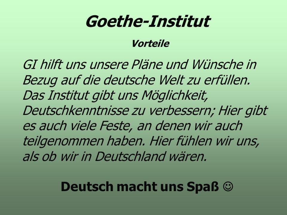GI hilft uns unsere Pläne und Wünsche in Bezug auf die deutsche Welt zu erfüllen. Das Institut gibt uns Möglichkeit, Deutschkenntnisse zu verbessern;
