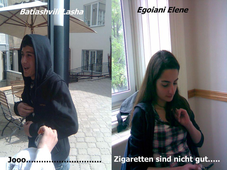 Zigaretten sind nicht gut….. Batiashvili Lasha Jooo………………………… …… Egoiani Elene