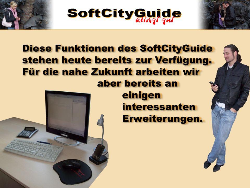 Diese Funktionen des SoftCityGuide stehen heute bereits zur Verfügung. Für die nahe Zukunft arbeiten wir aber bereits an einigen interessanten Erweite