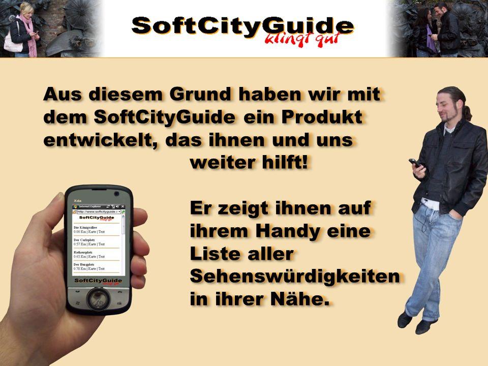 Aus diesem Grund haben wir mit dem SoftCityGuide ein Produkt entwickelt, das ihnen und uns weiter hilft! Er zeigt ihnen auf ihrem Handy eine Liste all
