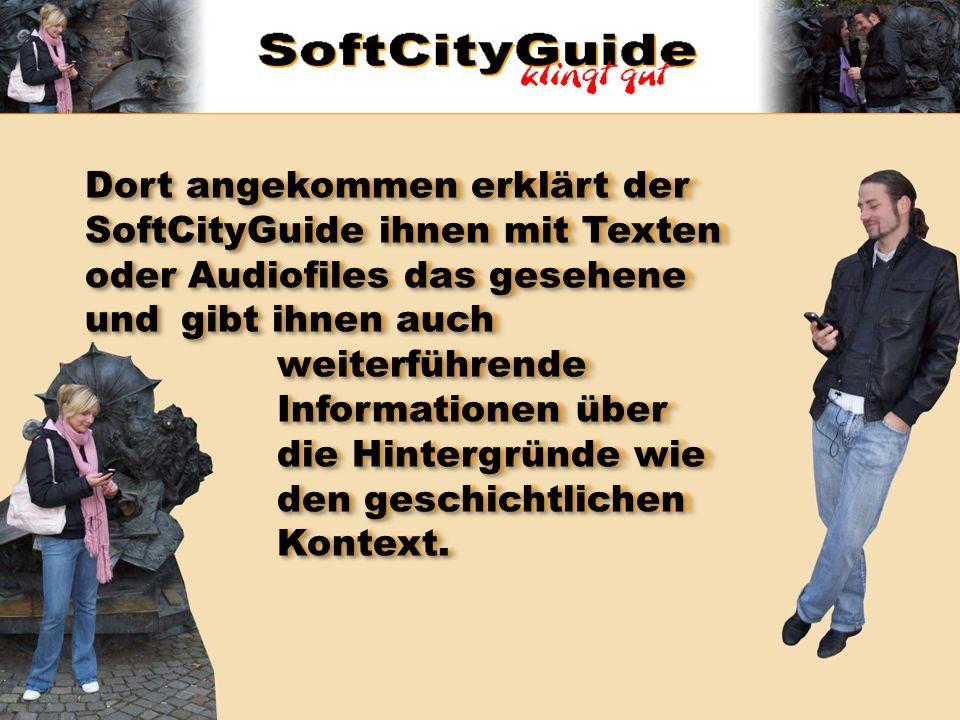 Dort angekommen erklärt der SoftCityGuide ihnen mit Texten oder Audiofiles das gesehene und gibt ihnen auch weiterführende Informationen über die Hint