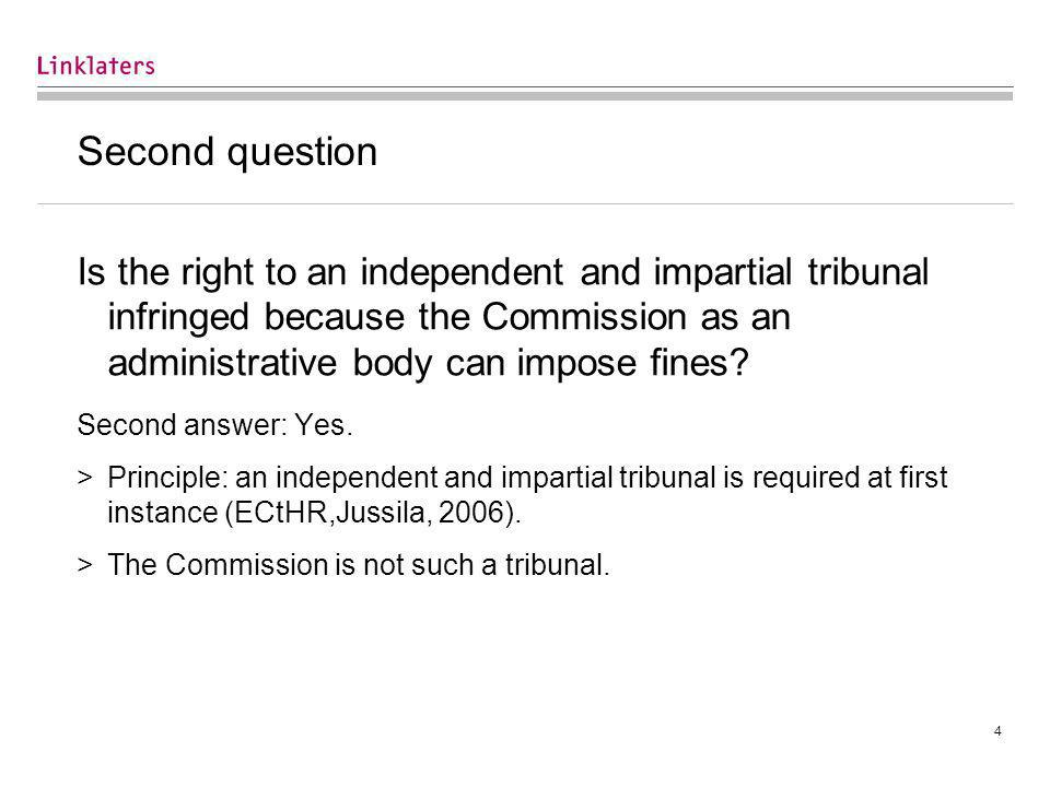 4 Second question Is the right to an independent and impartial tribunal infringed because the Commission as an administrative body can impose fines.