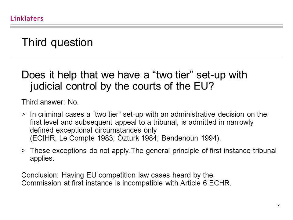 5 Third question Does it help that we have a two tier set-up with judicial control by the courts of the EU.