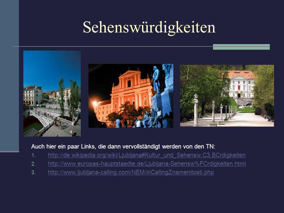 Sehenswürdigkeiten Auch hier ein paar Links, die dann vervollständigt werden von den TN: 1. http://de.wikipedia.org/wiki/Ljubljana#Kultur_und_Sehensw.