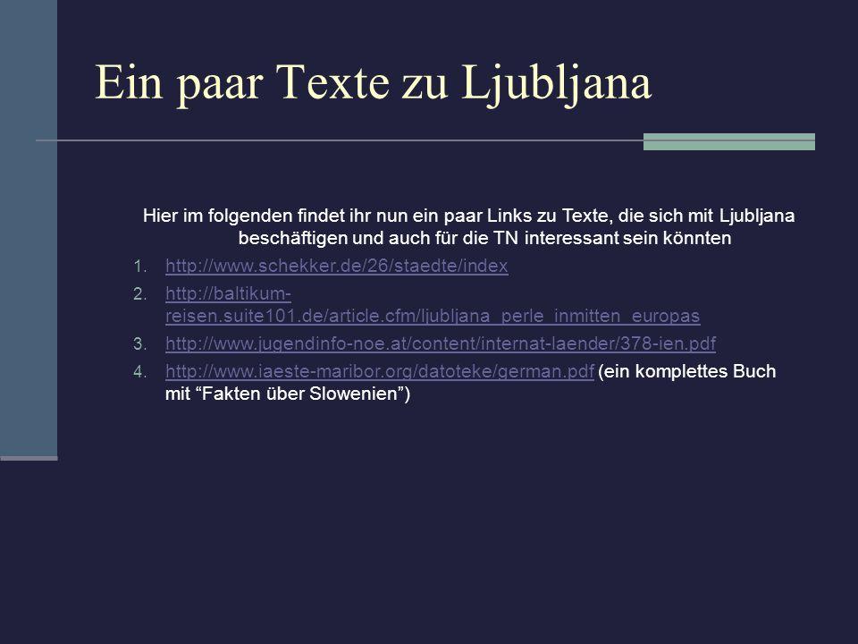 Ein paar Texte zu Ljubljana Hier im folgenden findet ihr nun ein paar Links zu Texte, die sich mit Ljubljana beschäftigen und auch für die TN interess