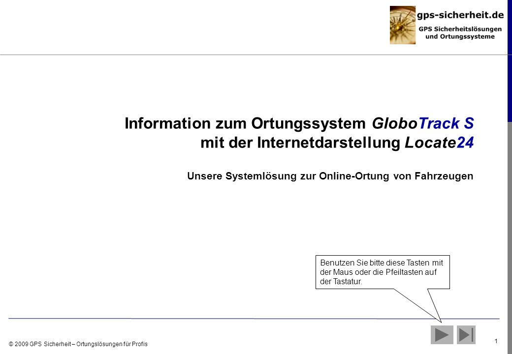 © 2009 GPS Sicherheit – Ortungslösungen für Profis 1 Information zum Ortungssystem GloboTrack S mit der Internetdarstellung Locate24 Unsere Systemlösu