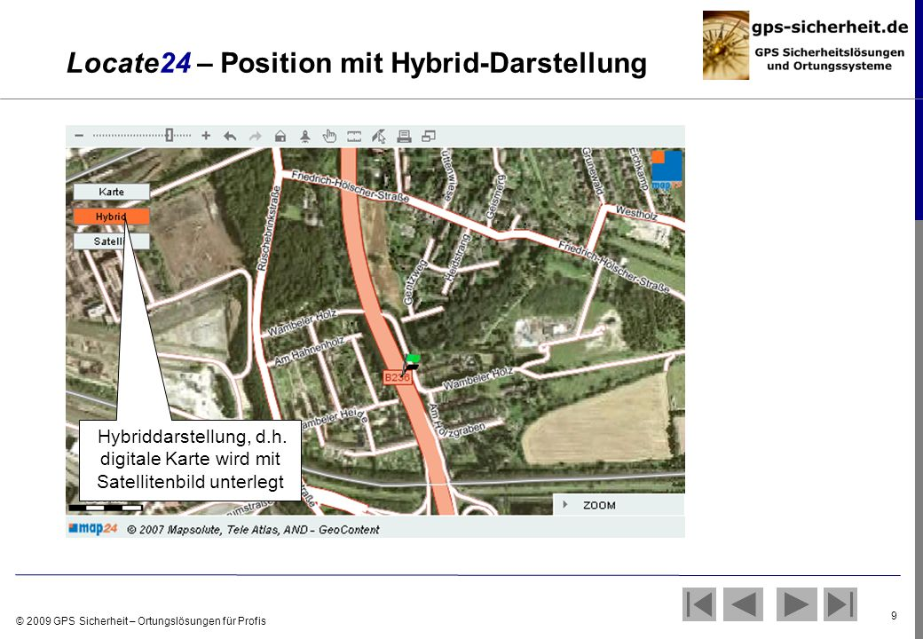 © 2009 GPS Sicherheit – Ortungslösungen für Profis 9 Locate24 – Position mit Hybrid-Darstellung Hybriddarstellung, d.h. digitale Karte wird mit Satell