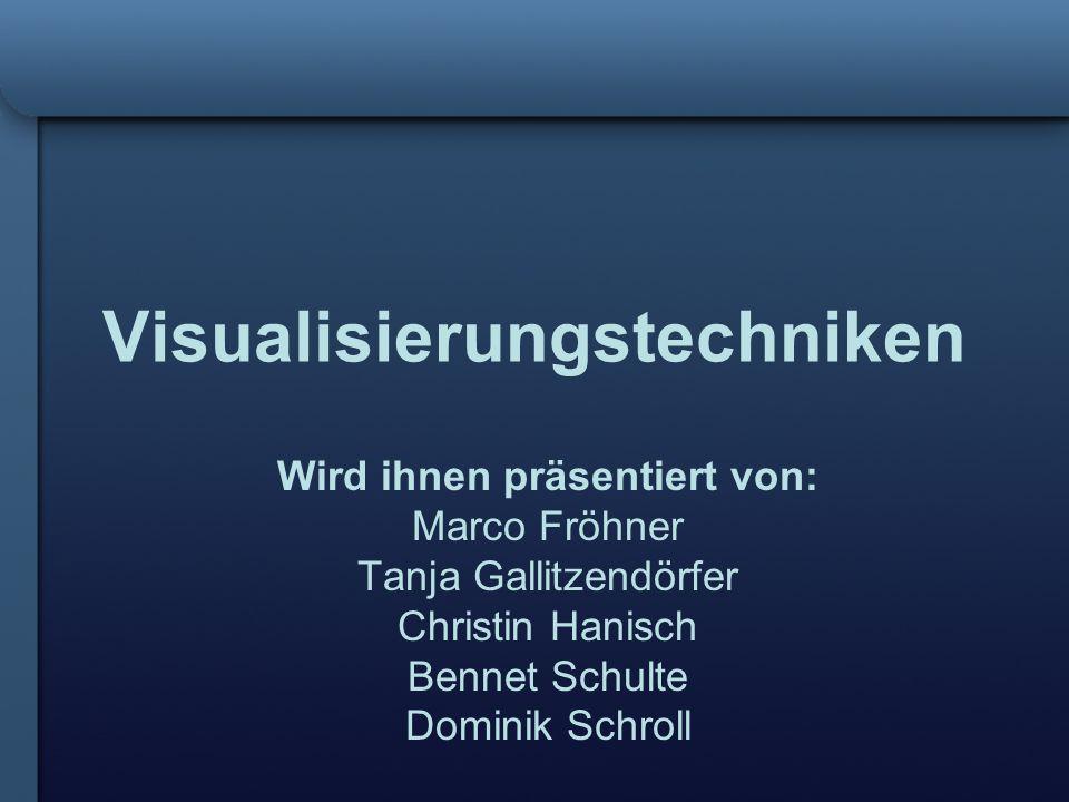Visualisierungstechniken Wird ihnen präsentiert von: Marco Fröhner Tanja Gallitzendörfer Christin Hanisch Bennet Schulte Dominik Schroll