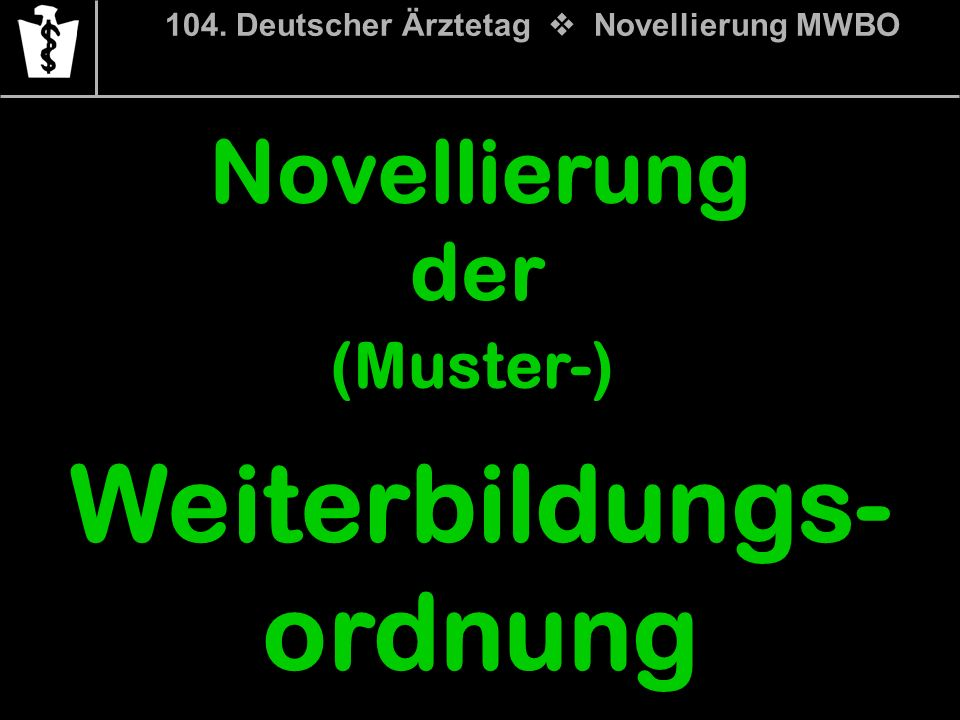 104. Deutscher Ärztetag Novellierung MWBO Novellierung der (Muster-) Weiterbildungs- ordnung
