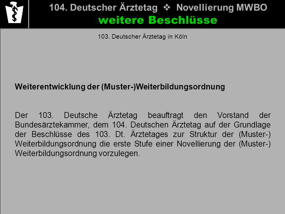 104. Deutscher Ärztetag Novellierung MWBO weitere Beschlüsse 103. Deutscher Ärztetag in Köln Weiterentwicklung der (Muster-)Weiterbildungsordnung Der
