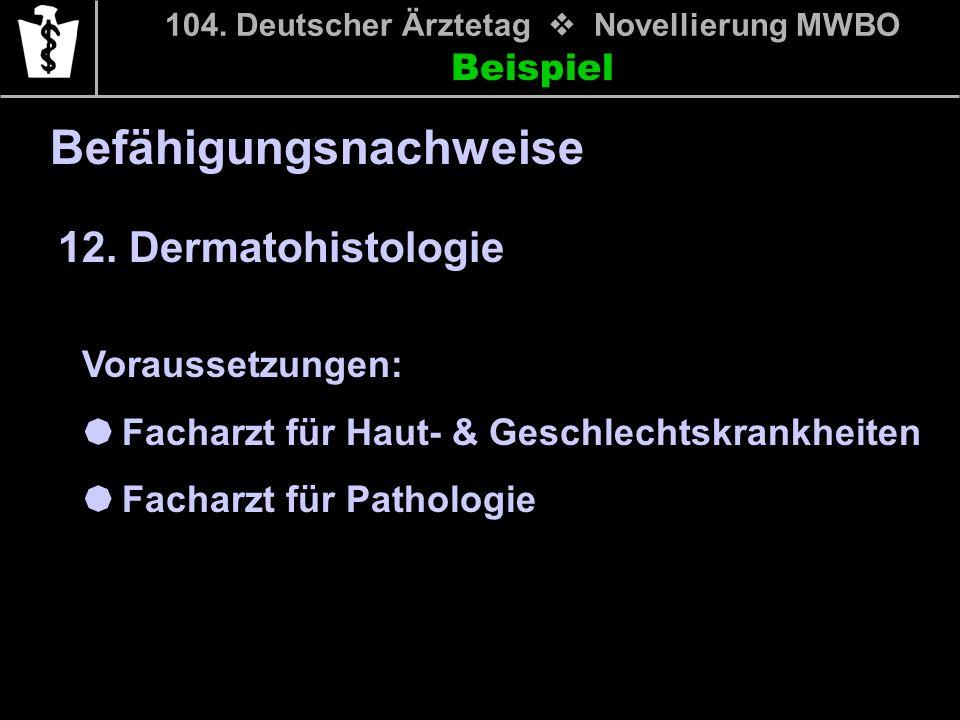 Beispiel 104. Deutscher Ärztetag Novellierung MWBO 12. Dermatohistologie Befähigungsnachweise Voraussetzungen: Facharzt für Haut- & Geschlechtskrankhe