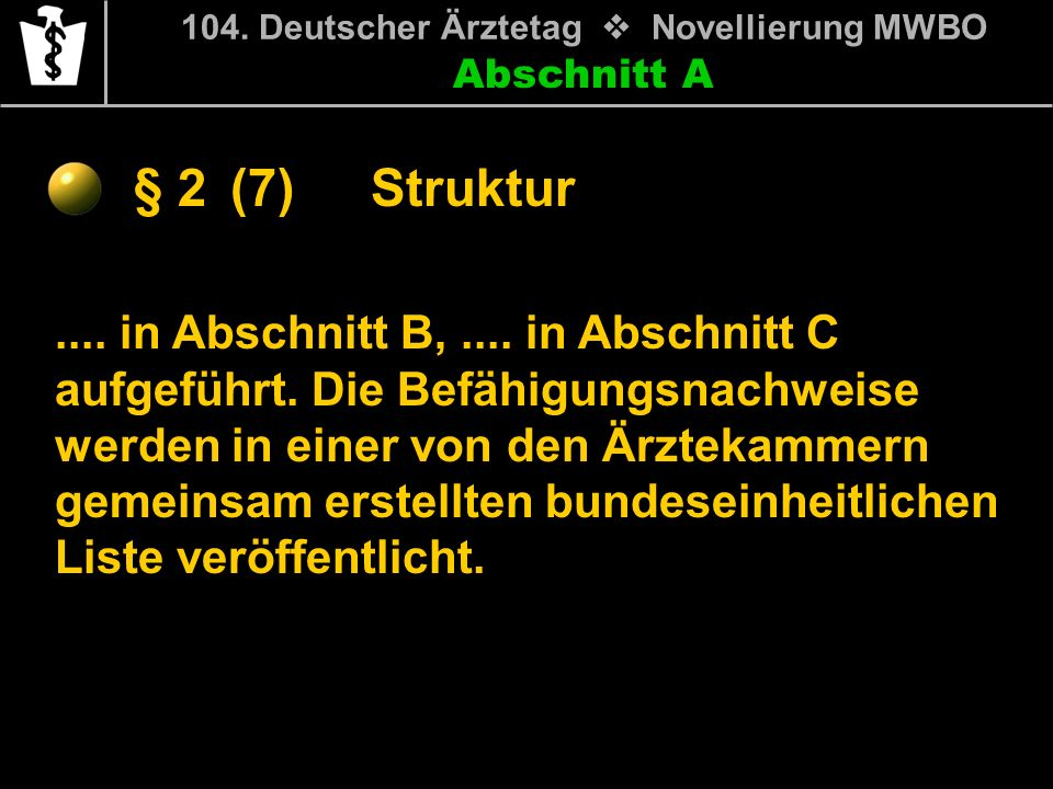 Abschnitt A § 2 104. Deutscher Ärztetag Novellierung MWBO.... in Abschnitt B,.... in Abschnitt C aufgeführt. Die Befähigungsnachweise werden in einer