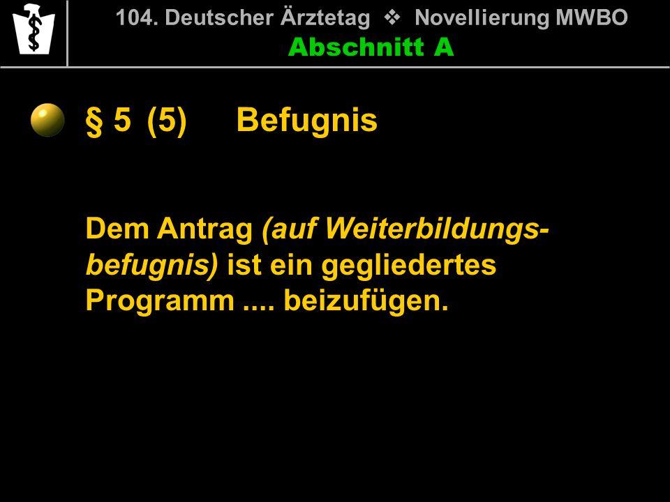 Abschnitt A § 5 104. Deutscher Ärztetag Novellierung MWBO Dem Antrag (auf Weiterbildungs- befugnis) ist ein gegliedertes Programm.... beizufügen. Befu