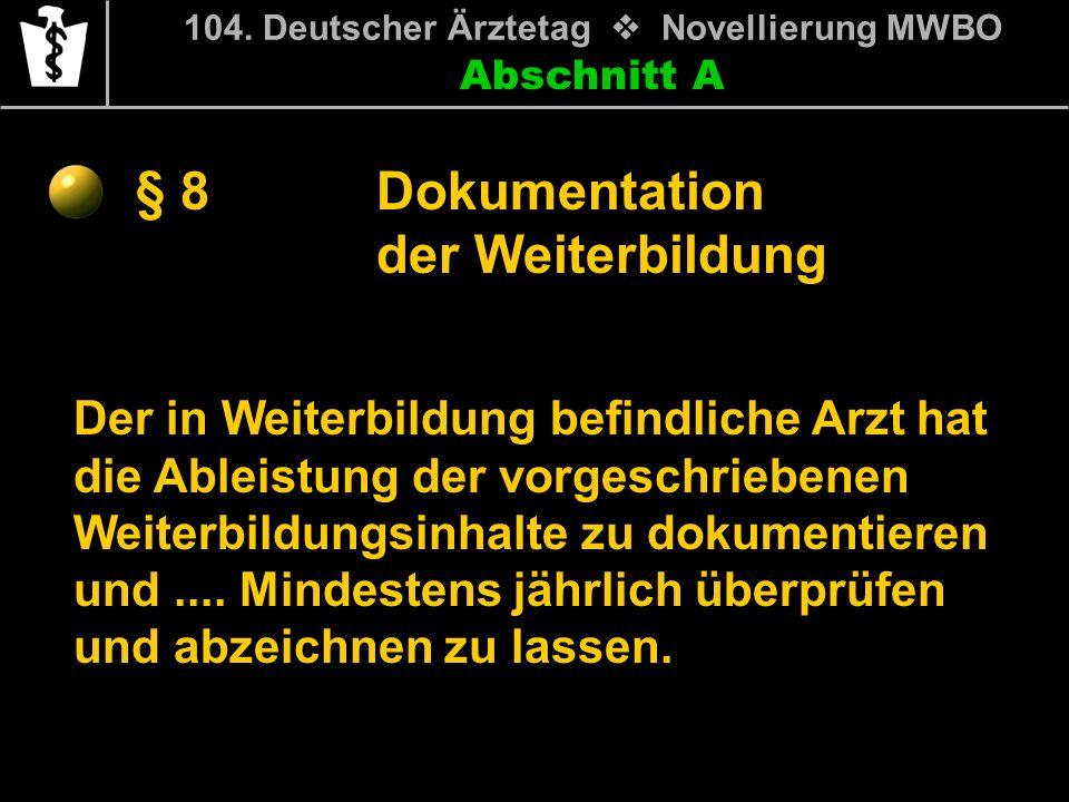 Abschnitt A § 8 104. Deutscher Ärztetag Novellierung MWBO Der in Weiterbildung befindliche Arzt hat die Ableistung der vorgeschriebenen Weiterbildungs