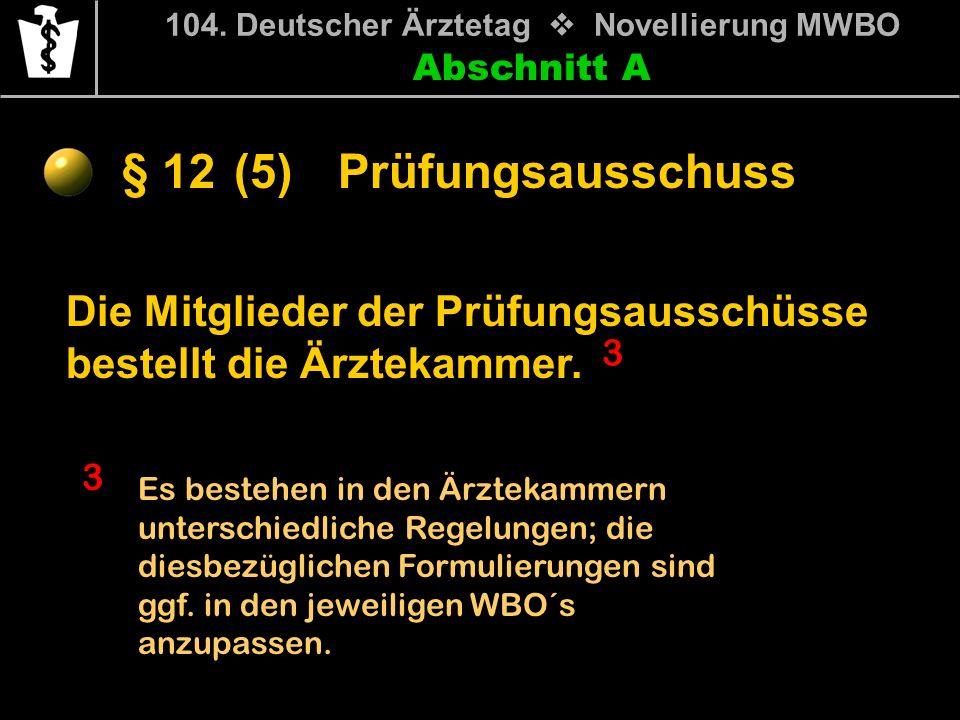 Abschnitt A § 12 104. Deutscher Ärztetag Novellierung MWBO Die Mitglieder der Prüfungsausschüsse bestellt die Ärztekammer. Prüfungsausschuss 3 3 Es be