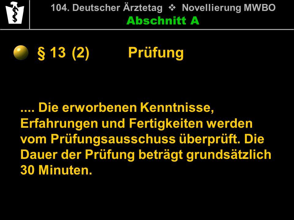 Abschnitt A § 13 104. Deutscher Ärztetag Novellierung MWBO.... Die erworbenen Kenntnisse, Erfahrungen und Fertigkeiten werden vom Prüfungsausschuss üb
