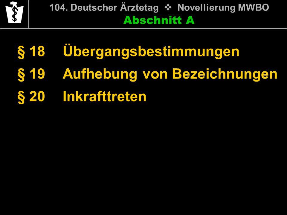 Abschnitt A § 18 104. Deutscher Ärztetag Novellierung MWBO Übergangsbestimmungen § 19Aufhebung von Bezeichnungen § 20Inkrafttreten