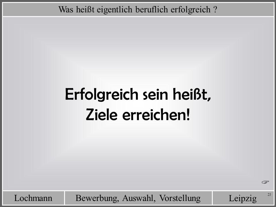 Leipzig Bewerbung, Auswahl, VorstellungLochmann 23 Was heißt eigentlich beruflich erfolgreich ? Erfolgreich sein heißt, Ziele erreichen!