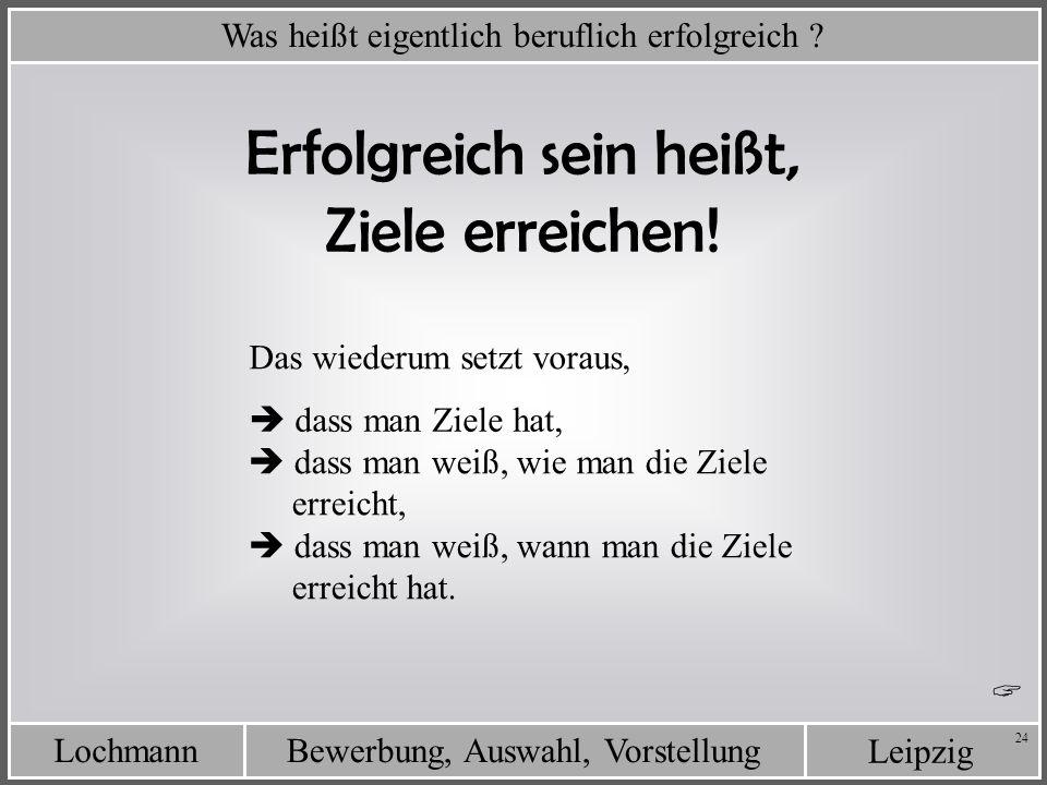 Leipzig Bewerbung, Auswahl, VorstellungLochmann 24 Was heißt eigentlich beruflich erfolgreich ? Erfolgreich sein heißt, Ziele erreichen! Das wiederum