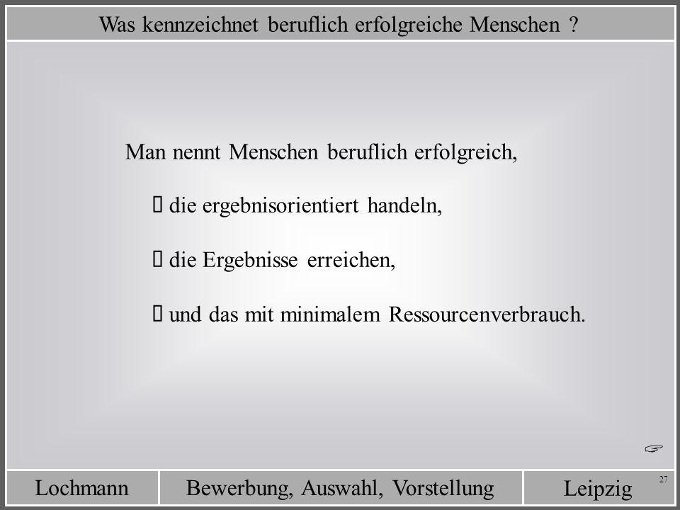 Leipzig Bewerbung, Auswahl, VorstellungLochmann 27 Was kennzeichnet beruflich erfolgreiche Menschen ? die ergebnisorientiert handeln, die Ergebnisse e