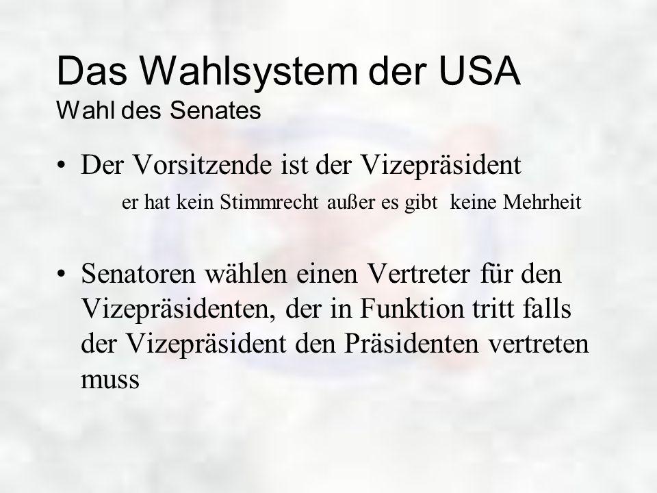 Das Wahlsystem der USA Wahl des Senates Der Vorsitzende ist der Vizepräsident er hat kein Stimmrecht außer es gibt keine Mehrheit Senatoren wählen ein