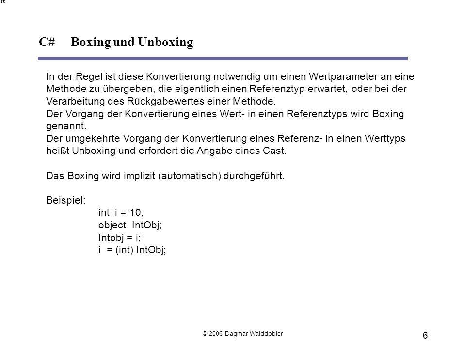 durch eine Wertzuweisung: string s1 = Hello World ; string s2 = ; //Leerstring über den Konstruktor: string s3 = new String( ,20); //mit 20 Leerzeichen mit Hilfe der Empty-Eigenschaft: string s4 = String.Empty; 17 © 2006 Dagmar Walddobler C# Klasse System.String - Initialisierung