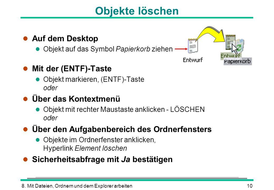 8. Mit Dateien, Ordnern und dem Explorer arbeiten10 Objekte löschen l Auf dem Desktop l Objekt auf das Symbol Papierkorb ziehen Mit der (ENTF)-Taste O