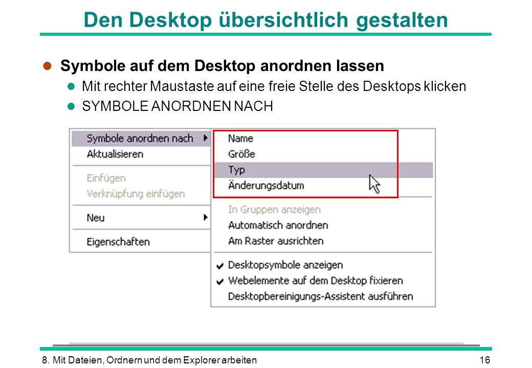 8. Mit Dateien, Ordnern und dem Explorer arbeiten16 Den Desktop übersichtlich gestalten l Symbole auf dem Desktop anordnen lassen l Mit rechter Mausta
