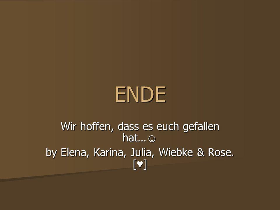 ENDE Wir hoffen, dass es euch gefallen hat… Wir hoffen, dass es euch gefallen hat… by Elena, Karina, Julia, Wiebke & Rose. [ ]