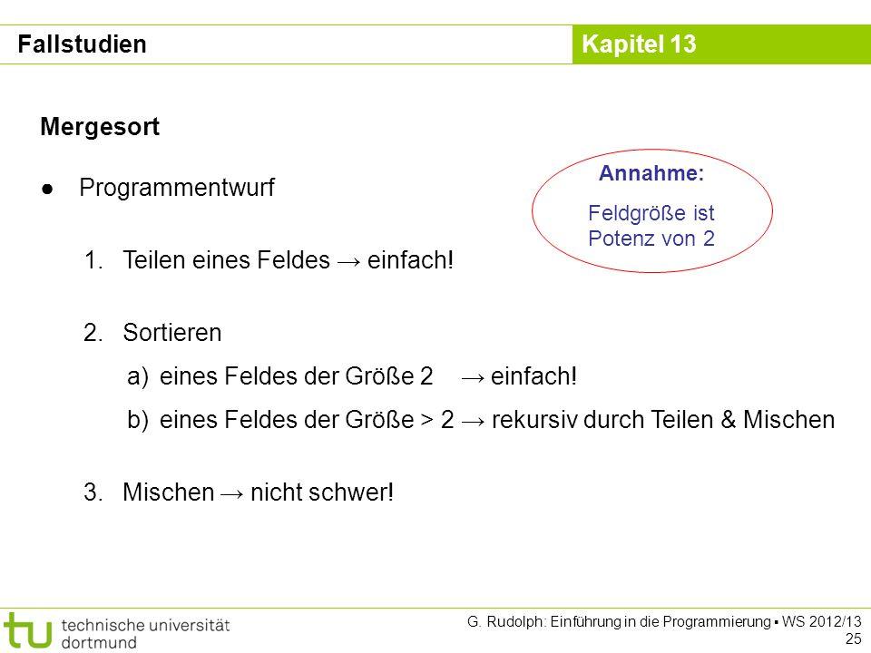 Kapitel 13 G.Rudolph: Einführung in die Programmierung WS 2012/13 25 Mergesort Programmentwurf 1.