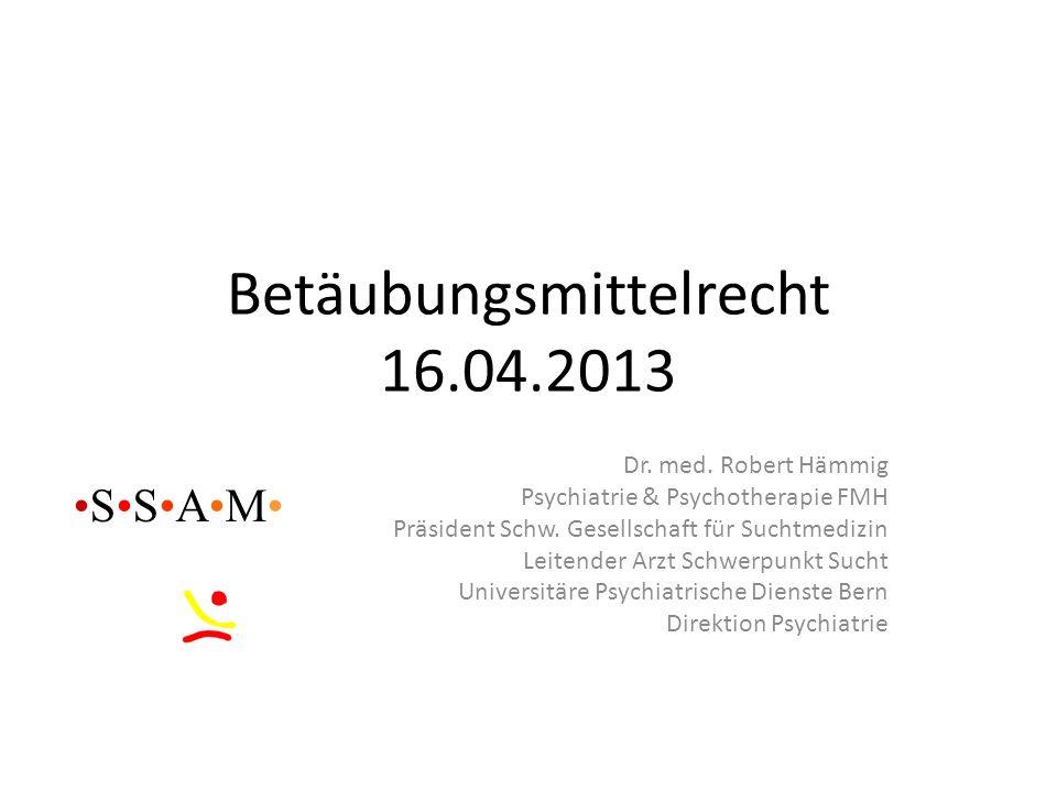 Betäubungsmittelrecht 16.04.2013 Dr. med. Robert Hämmig Psychiatrie & Psychotherapie FMH Präsident Schw. Gesellschaft für Suchtmedizin Leitender Arzt