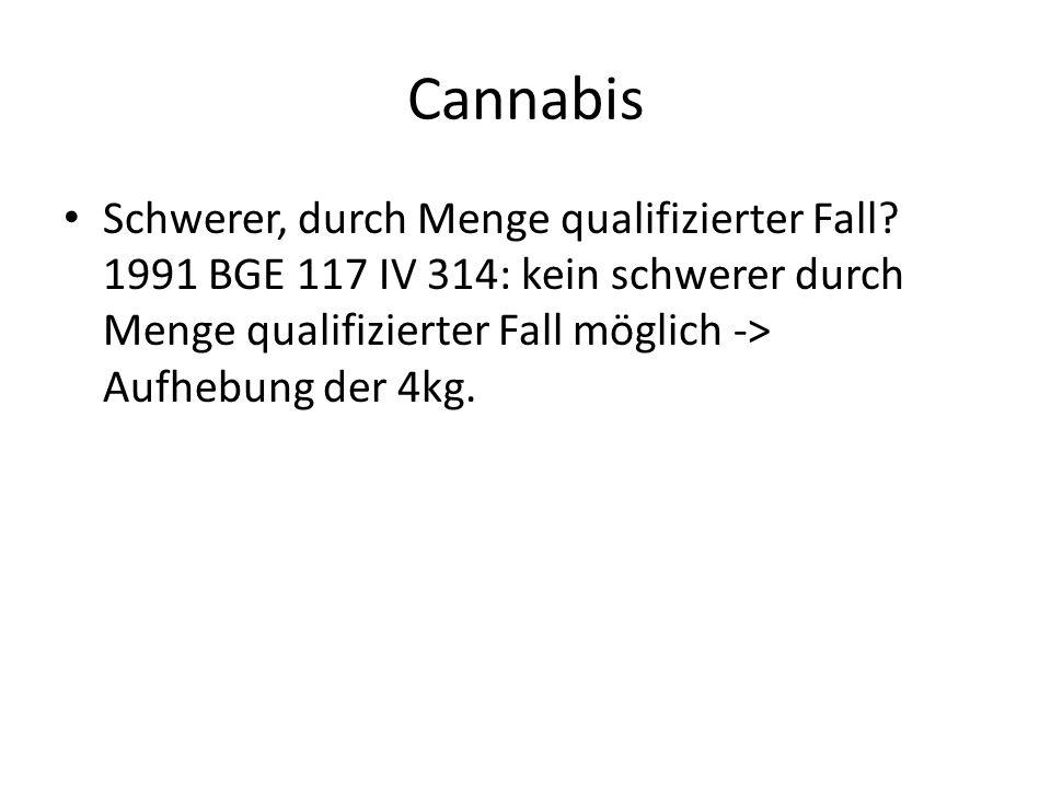Cannabis Schwerer, durch Menge qualifizierter Fall? 1991 BGE 117 IV 314: kein schwerer durch Menge qualifizierter Fall möglich -> Aufhebung der 4kg.