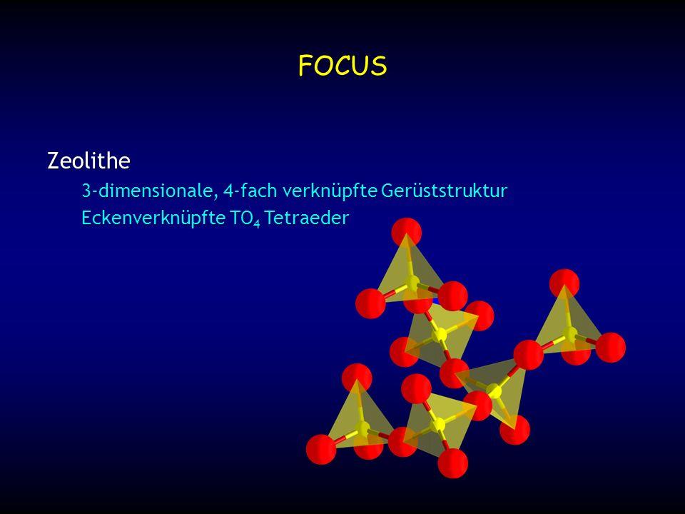 O-Si-O 109.5˚ Si-O-Si 145˚ bekannte T-O Bindungslängen, O-T-O und T-O-T Winkel Si-O 1.61 Å FOCUS Zeolithe 3-dimensionale, 4-fach verknüpfte Gerüststruktur Eckenverknüpfte TO 4 Tetraeder