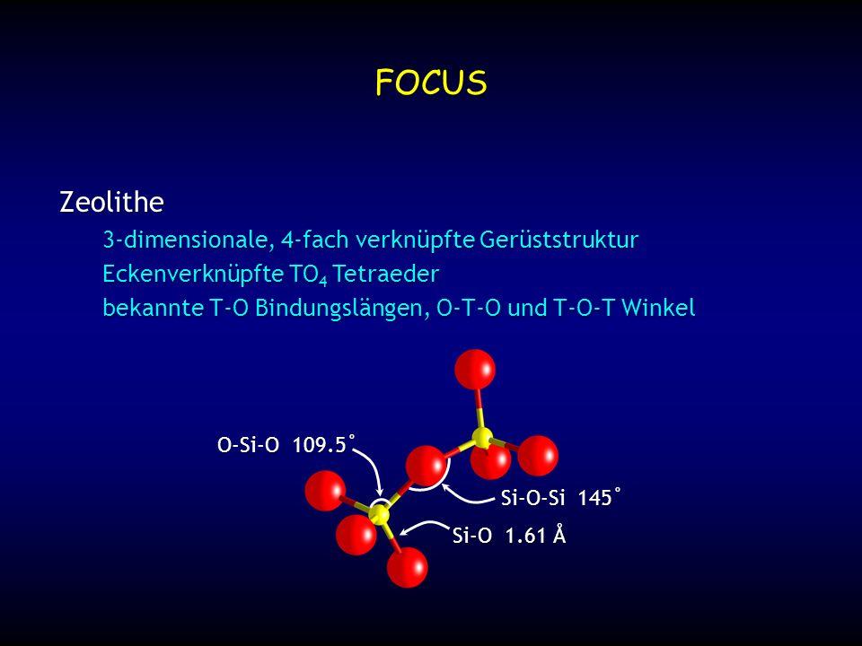 O-Si-O 109.5˚ Si-O-Si 145˚ bekannte T-O Bindungslängen, O-T-O und T-O-T Winkel Si-O 1.61 Å FOCUS Zeolithe 3-dimensionale, 4-fach verknüpfte Gerüststru
