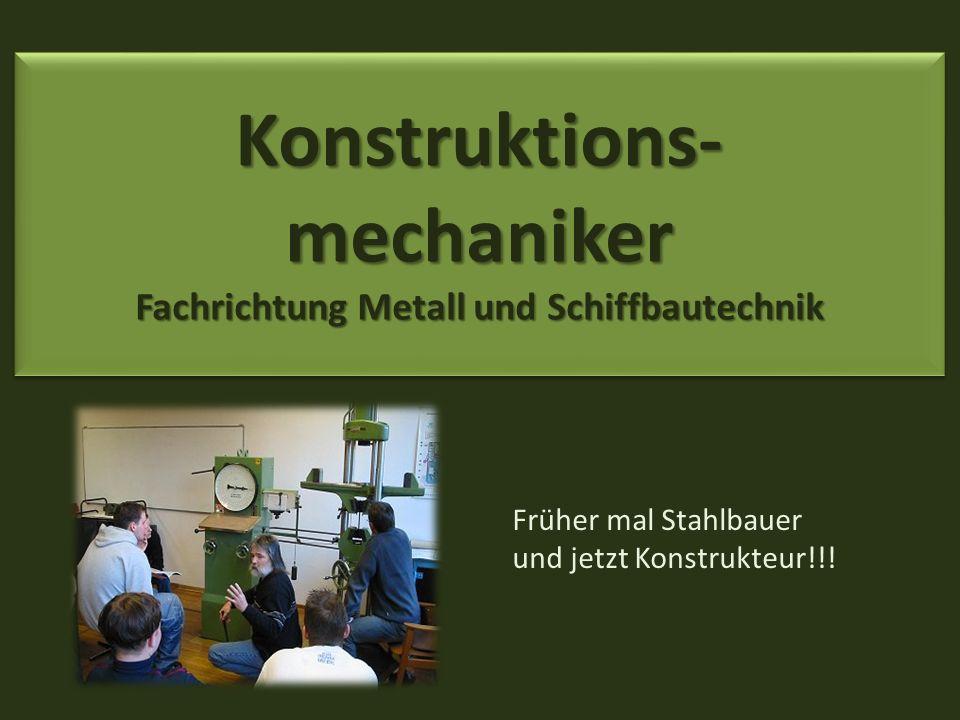 Konstruktions- mechaniker Fachrichtung Metall und Schiffbautechnik Früher mal Stahlbauer und jetzt Konstrukteur!!!