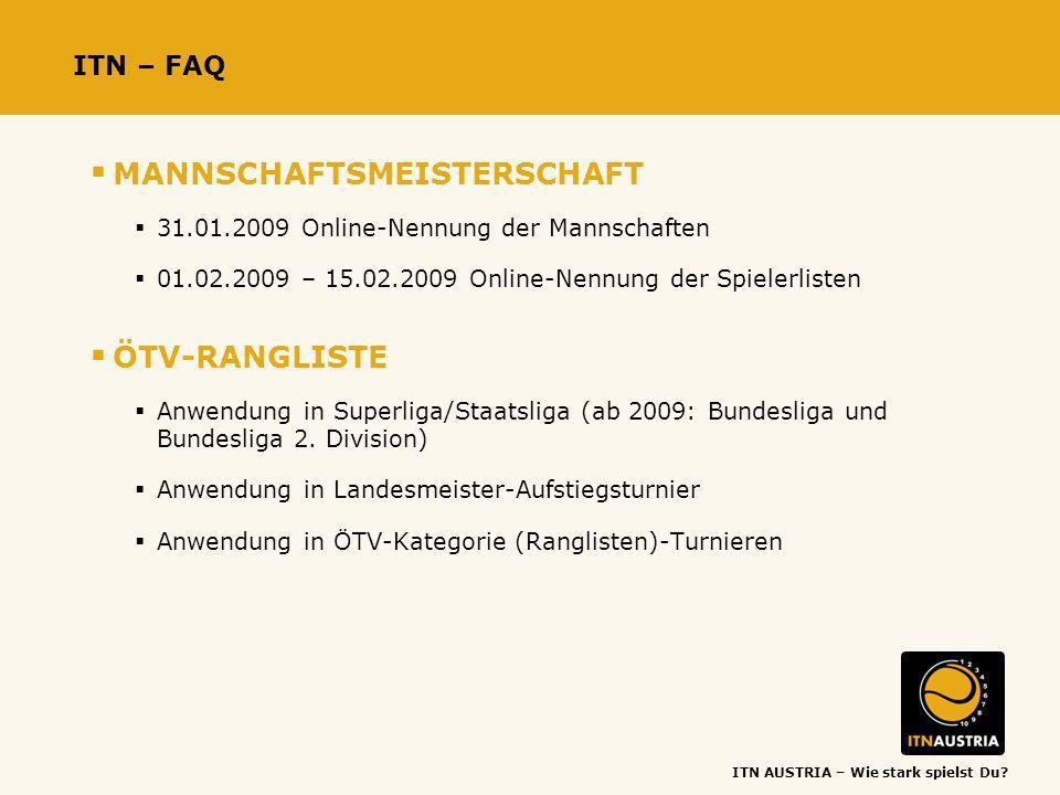ITN AUSTRIA – Wie stark spielst Du? ITN – FAQ MANNSCHAFTSMEISTERSCHAFT 31.01.2009 Online-Nennung der Mannschaften 01.02.2009 – 15.02.2009 Online-Nennu