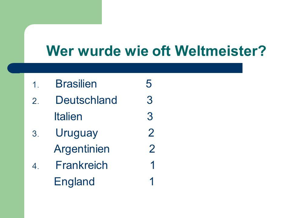 Wer wurde wie oft Weltmeister? 1. Brasilien 5 2. Deutschland 3 Italien 3 3. Uruguay 2 Argentinien 2 4. Frankreich 1 England 1