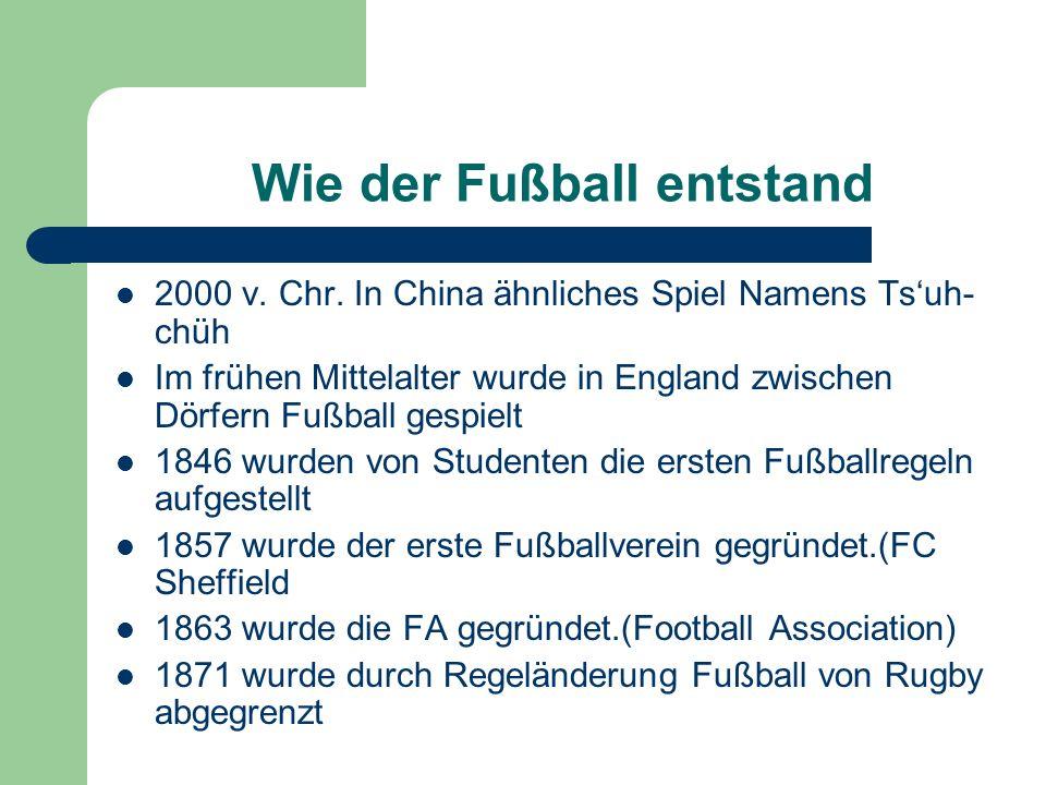 Wie der Fußball entstand 2000 v. Chr. In China ähnliches Spiel Namens Tsuh- chüh Im frühen Mittelalter wurde in England zwischen Dörfern Fußball gespi