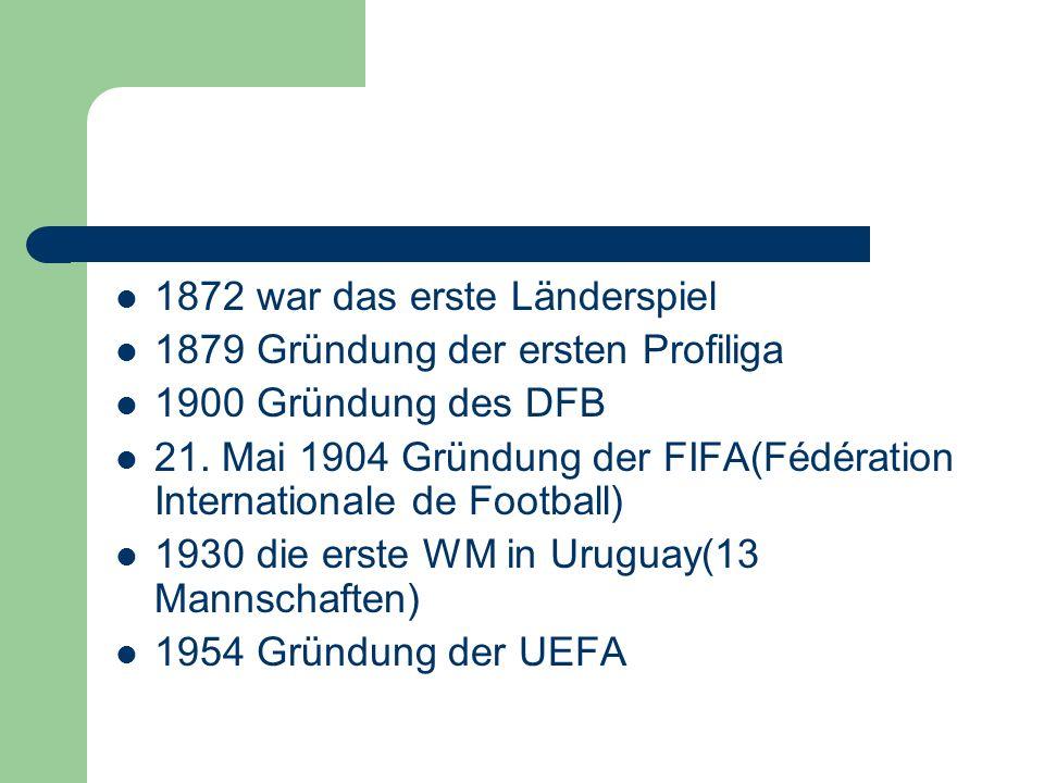 1872 war das erste Länderspiel 1879 Gründung der ersten Profiliga 1900 Gründung des DFB 21. Mai 1904 Gründung der FIFA(Fédération Internationale de Fo