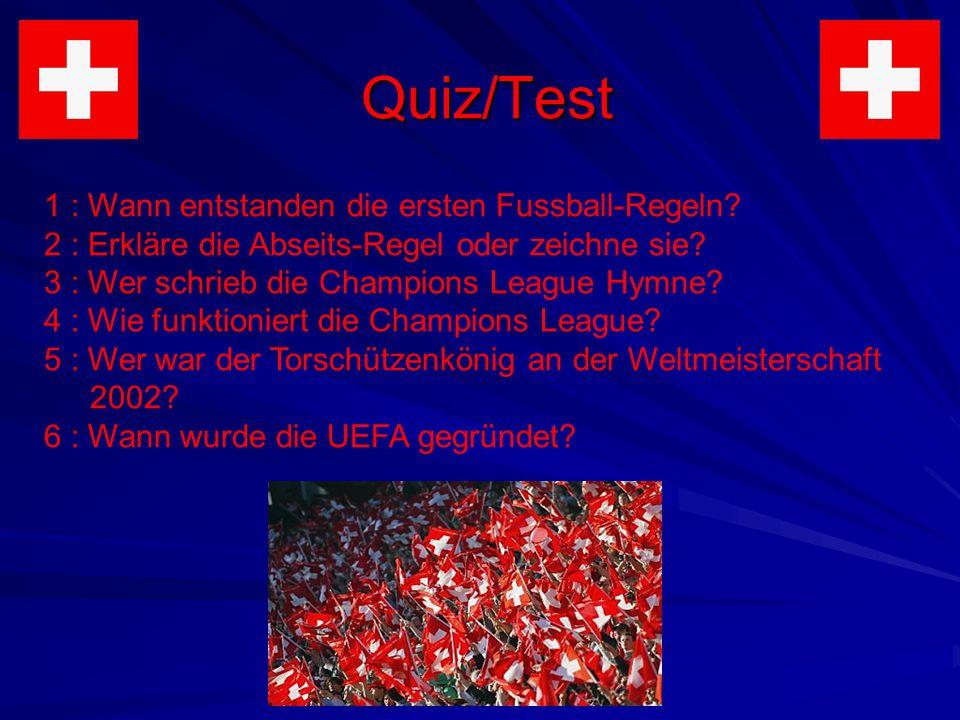 Quiz/Test 1 : Wann entstanden die ersten Fussball-Regeln? 2 : Erkläre die Abseits-Regel oder zeichne sie? 3 : Wer schrieb die Champions League Hymne?