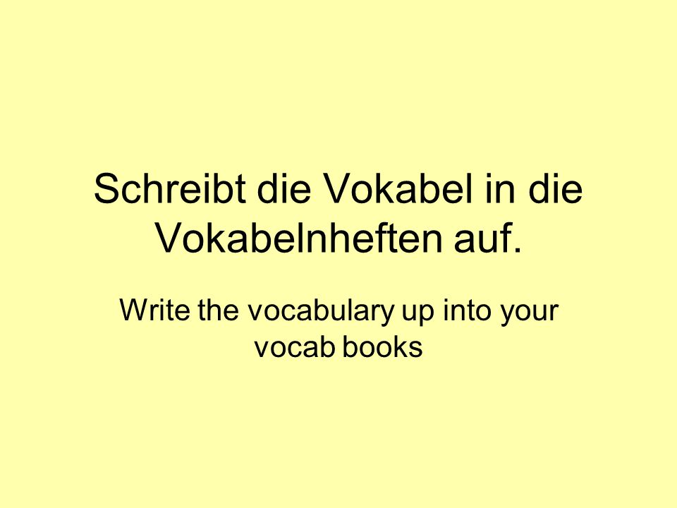 Schreibt die Vokabel in die Vokabelnheften auf. Write the vocabulary up into your vocab books