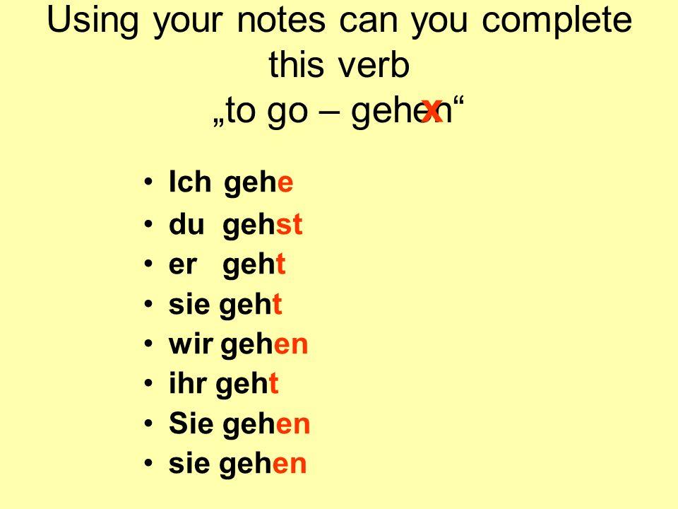 Using your notes can you complete this verb to go – gehen Ich gehe du gehst er geht sie geht wir gehen ihr geht Sie gehen sie gehen x