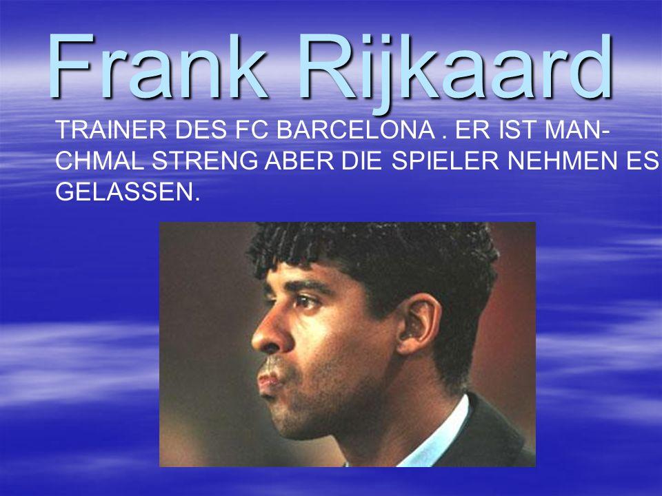 Frank Rijkaard TRAINER DES FC BARCELONA. ER IST MAN- CHMAL STRENG ABER DIE SPIELER NEHMEN ES GELASSEN.
