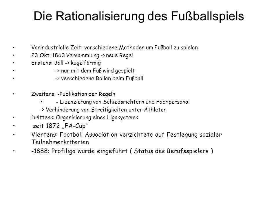 Die Rationalisierung des Fußballspiels Vorindustrielle Zeit: verschiedene Methoden um Fußball zu spielen 23.Okt. 1863 Versammlung -> neue Regel Ersten